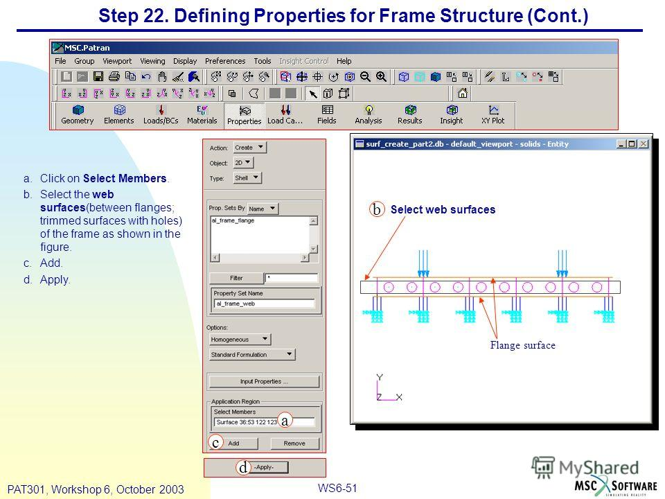 WS6-51 PAT301, Workshop 6, October 2003 a.Click on Select Members. b.Select the web surfaces(between flanges; trimmed surfaces with holes) of the frame as shown in the figure. c.Add. d.Apply. Step 22. Defining Properties for Frame Structure (Cont.) S