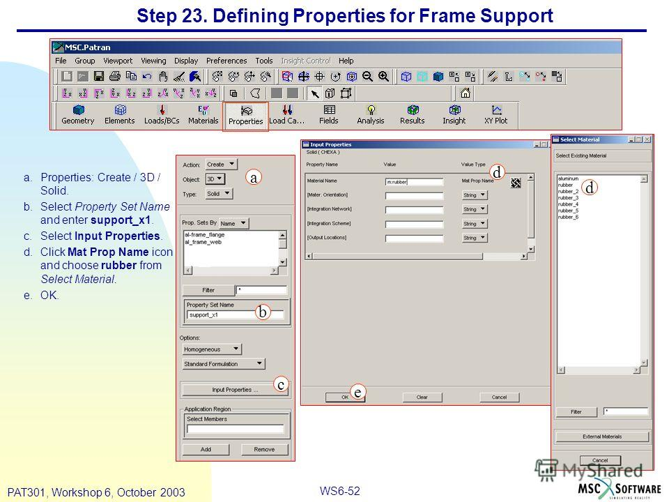 WS6-52 PAT301, Workshop 6, October 2003 Step 23. Defining Properties for Frame Support a.Properties: Create / 3D / Solid. b.Select Property Set Name and enter support_x1. c.Select Input Properties. d.Click Mat Prop Name icon and choose rubber from Se