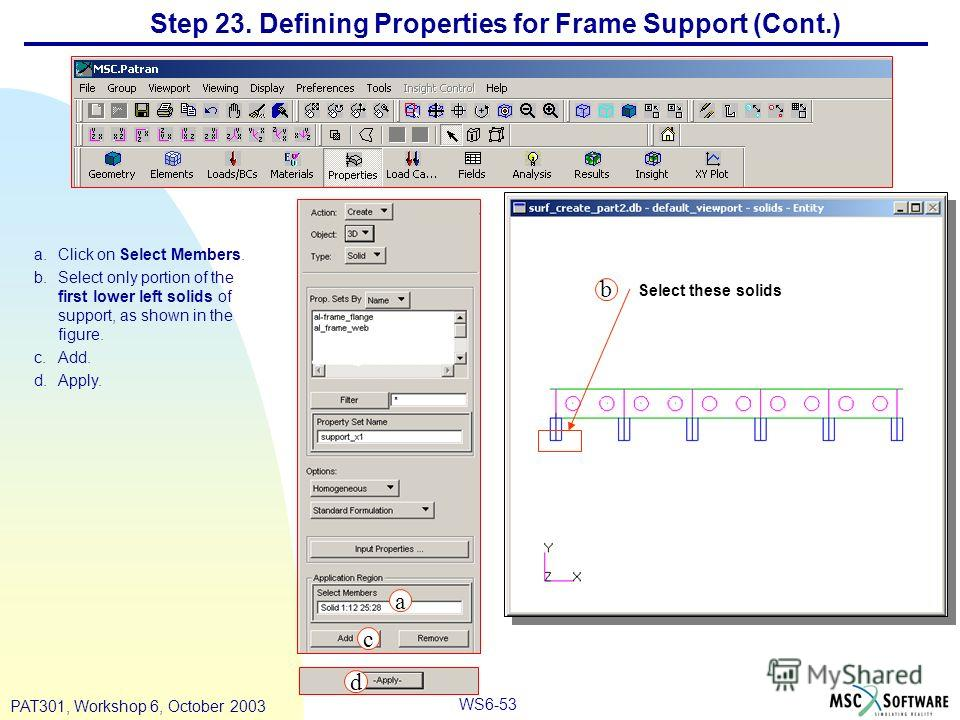 WS6-53 PAT301, Workshop 6, October 2003 Step 23. Defining Properties for Frame Support (Cont.) a.Click on Select Members. b.Select only portion of the first lower left solids of support, as shown in the figure. c.Add. d.Apply. Select these solids a b