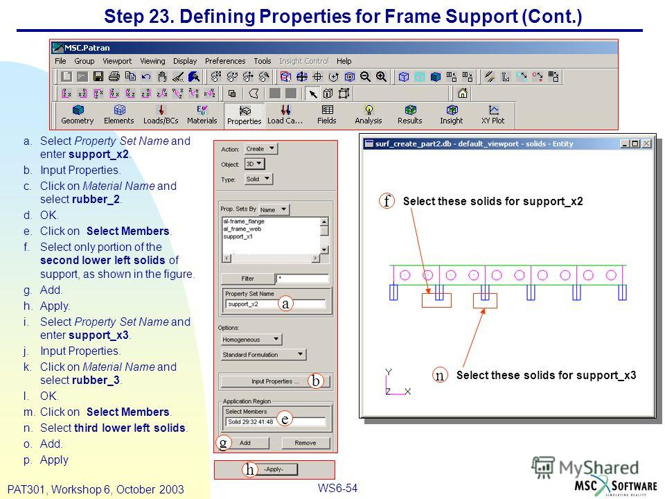 WS6-54 PAT301, Workshop 6, October 2003 Step 23. Defining Properties for Frame Support (Cont.) a.Select Property Set Name and enter support_x2. b.Input Properties. c.Click on Material Name and select rubber_2. d.OK. e.Click on Select Members. f.Selec
