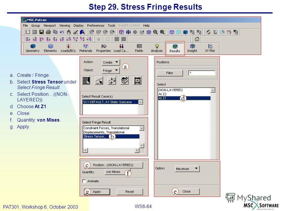 WS6-64 PAT301, Workshop 6, October 2003 Step 29. Stress Fringe Results a.Create / Fringe. b.Select Stress Tensor under Select Fringe Result. c.Select Position…((NON- LAYERED)). d.Choose At Z1. e.Close. f.Quantity: von Mises. g.Apply. a b c d e f g