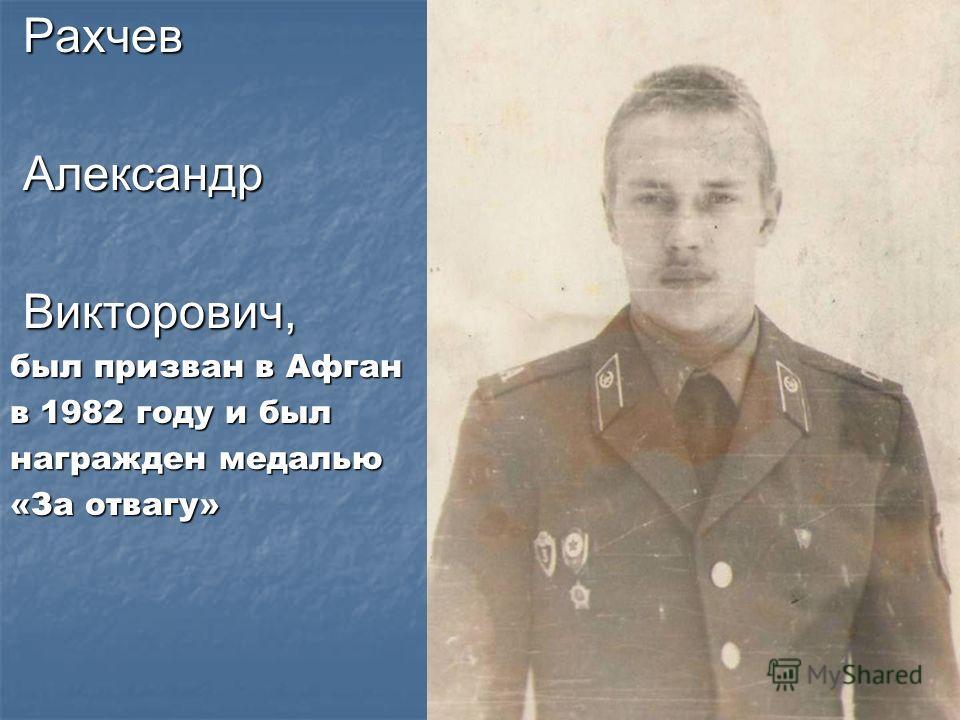 Рахчев Рахчев Александр Александр Викторович, Викторович, был призван в Афган в 1982 году и был награжден медалью «За отвагу»
