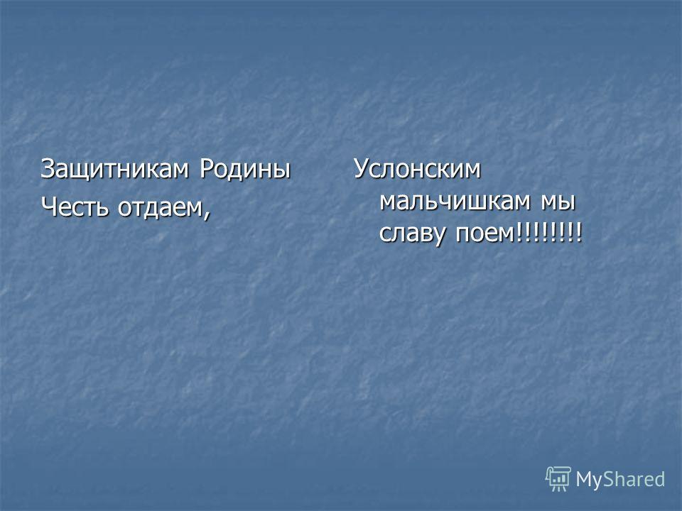 Защитникам Родины Честь отдаем, Услонским мальчишкам мы славу поем!!!!!!!!