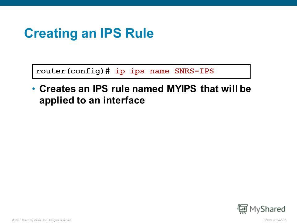 © 2007 Cisco Systems, Inc. All rights reserved.SNRS v2.05-15 Creating an IPS Rule router(config)# ip ips name SNRS-IPS Creates an IPS rule named MYIPS that will be applied to an interface