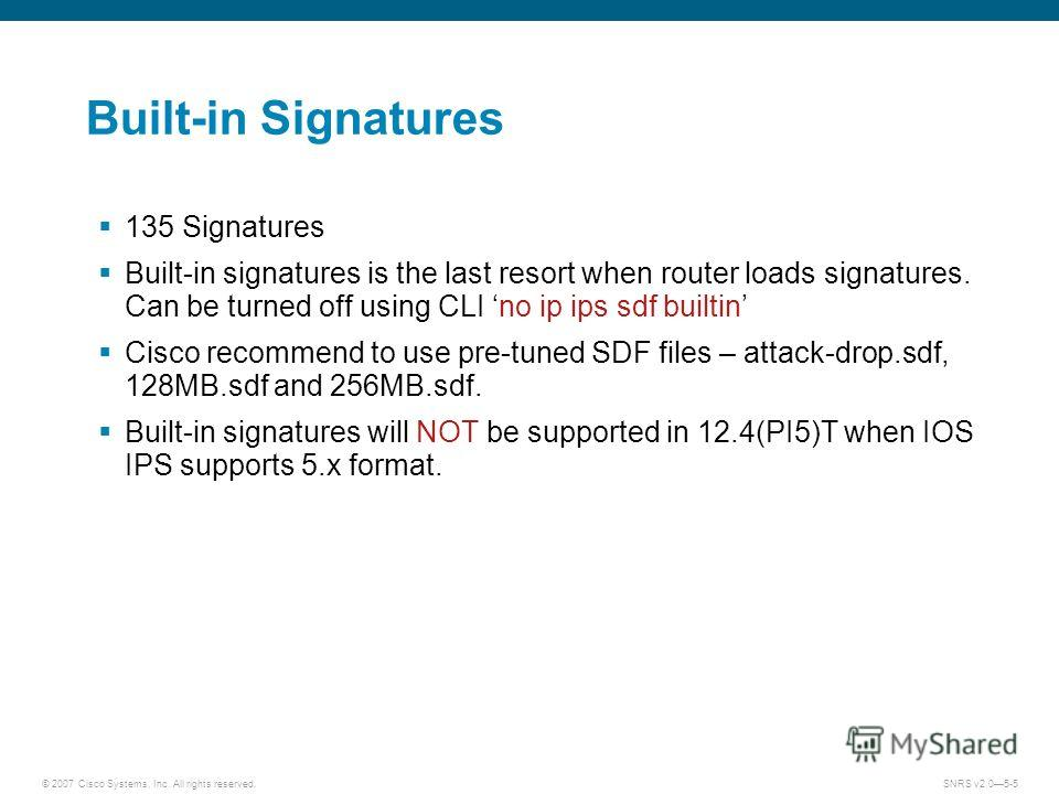 © 2007 Cisco Systems, Inc. All rights reserved.SNRS v2.05-5 Built-in Signatures 135 Signatures Built-in signatures is the last resort when router loads signatures. Can be turned off using CLI no ip ips sdf builtin Cisco recommend to use pre-tuned SDF