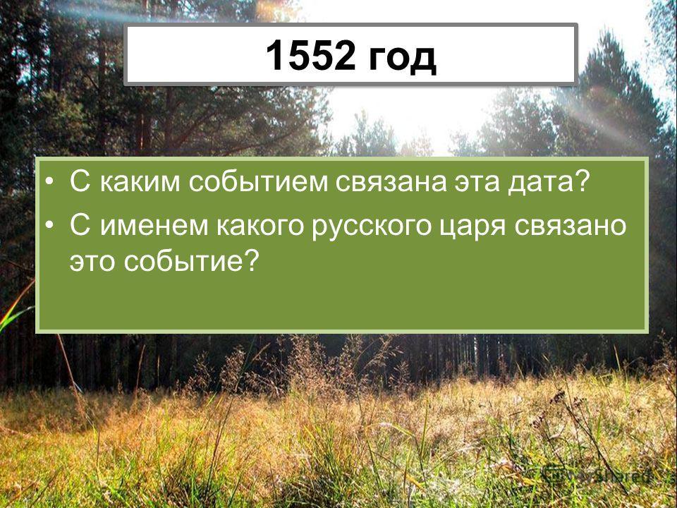 С каким событием связана эта дата? С именем какого русского царя связано это событие? 1552 год