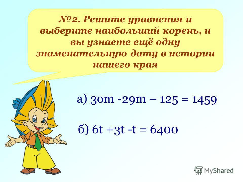 2. Решите уравнения и выберите наибольший корень, и вы узнаете ещё одну знаменательную дату в истории нашего края а) 3 ом -29m – 125 = 1459 б) 6t +3t -t = 6400