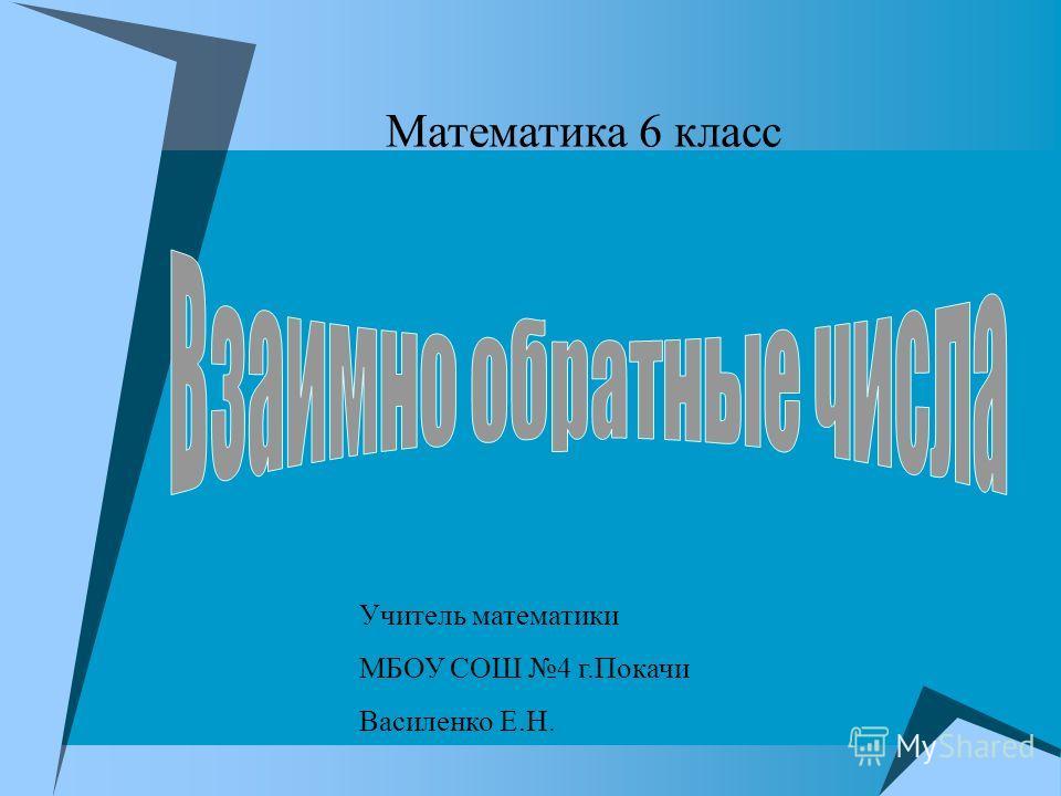 Математика 6 класс Учитель математики МБОУ СОШ 4 г.Покачи Василенко Е.Н.