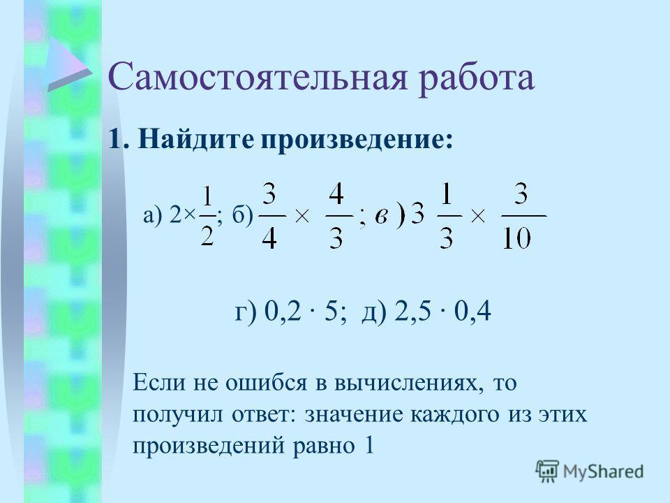 Самостоятельная работа 1. Найдите произведение: а) 2× б) г) 0,2 5; д) 2,5 0,4 ; Если не ошибся в вычислениях, то получил ответ: значение каждого из этих произведений равно 1
