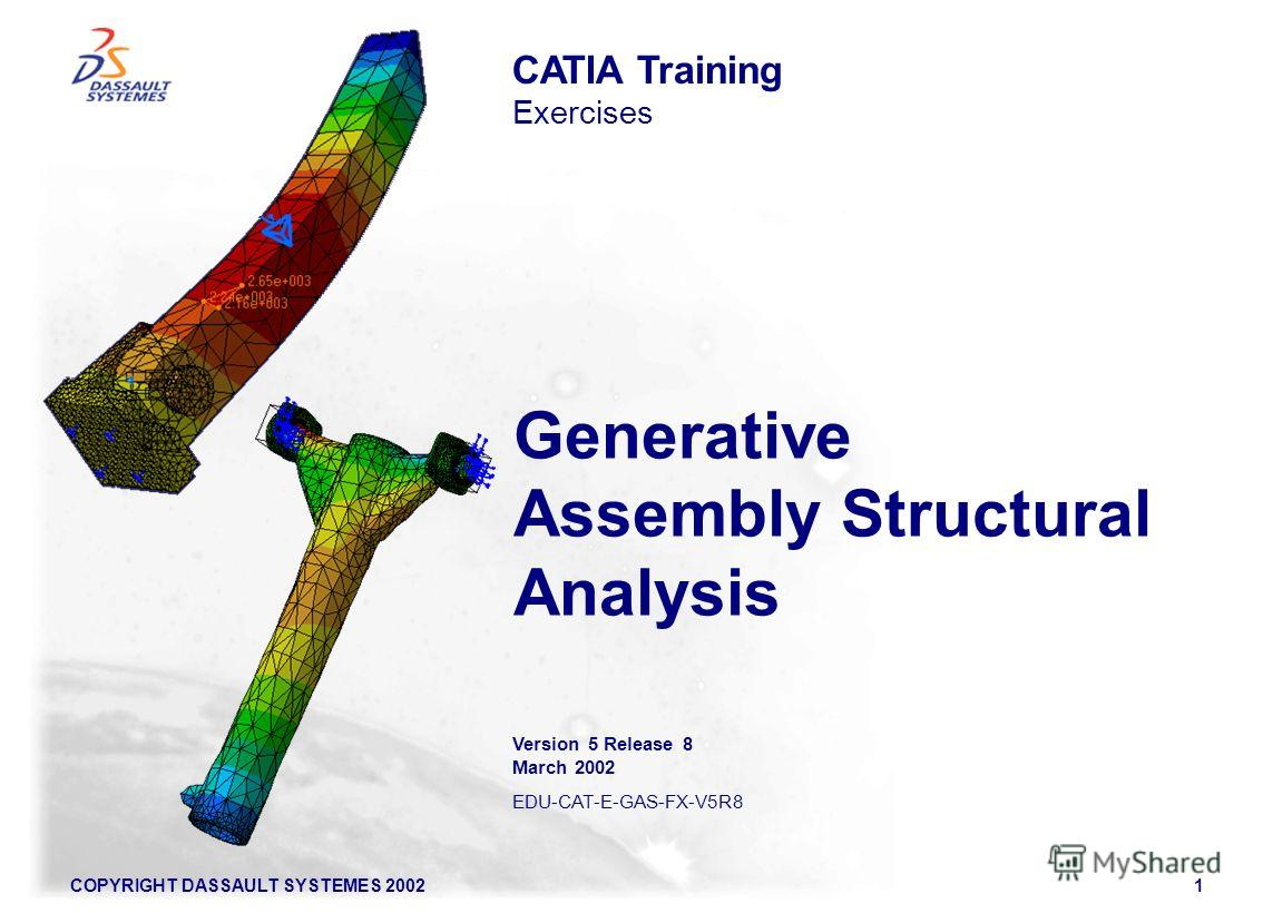 COPYRIGHT DASSAULT SYSTEMES 20021 Generative Assembly Structural Analysis CATIA Training Exercises Version 5 Release 8 March 2002 EDU-CAT-E-GAS-FX-V5R8