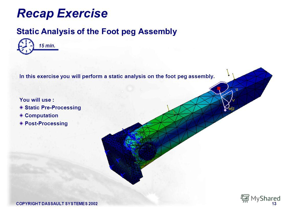 COPYRIGHT DASSAULT SYSTEMES 200213 Recap Exercise Static Analysis of the Foot peg Assembly In this exercise you will perform a static analysis on the foot peg assembly. You will use : Static Pre-Processing Computation Post-Processing 15 min.