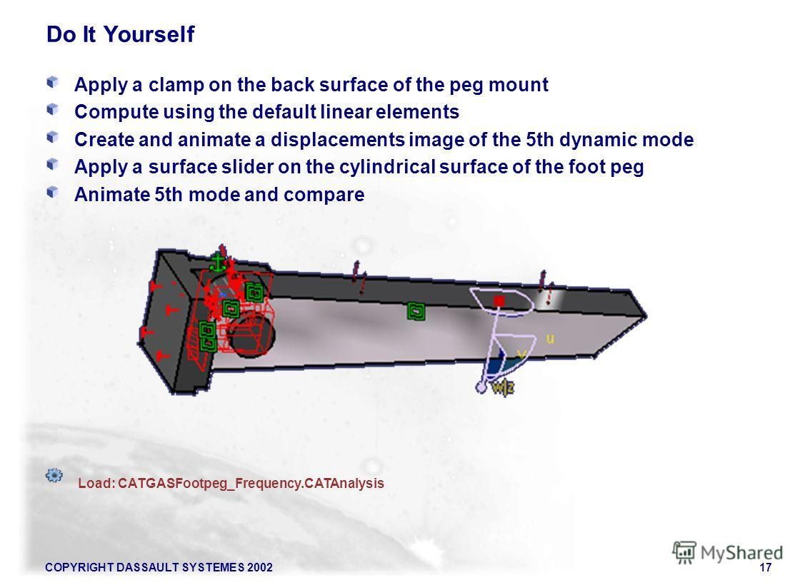 COPYRIGHT DASSAULT SYSTEMES 200217 Do It Yourself Apply a clamp on the back surface of the peg mount Compute using the default linear elements Create and animate a displacements image of the 5th dynamic mode Apply a surface slider on the cylindrical