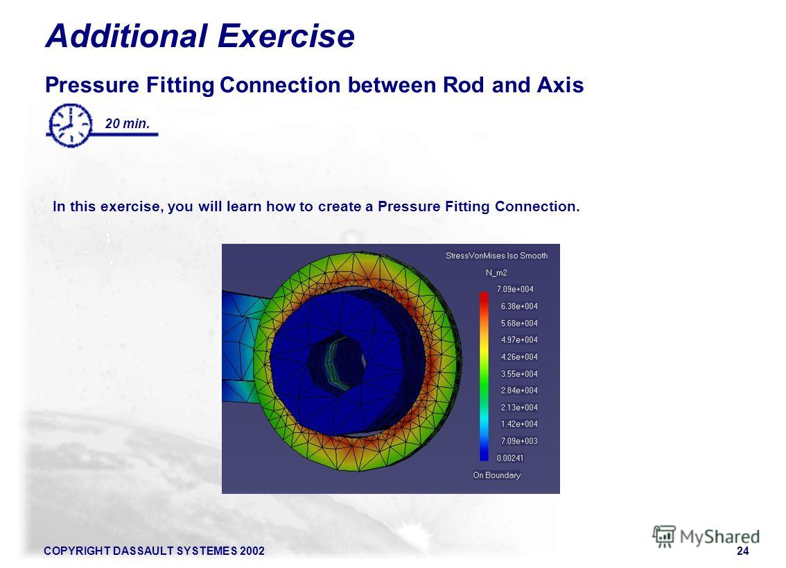 COPYRIGHT DASSAULT SYSTEMES 200224 Additional Exercise Pressure Fitting Connection between Rod and Axis In this exercise, you will learn how to create a Pressure Fitting Connection. 20 min.