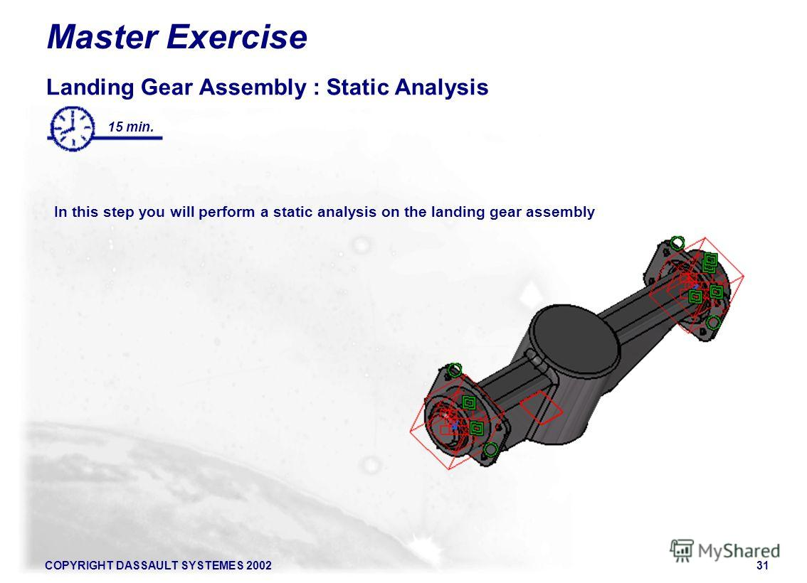 COPYRIGHT DASSAULT SYSTEMES 200231 15 min. Master Exercise Landing Gear Assembly : Static Analysis In this step you will perform a static analysis on the landing gear assembly