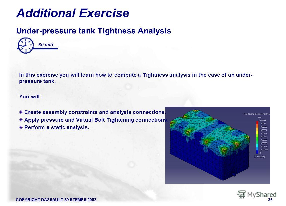 COPYRIGHT DASSAULT SYSTEMES 200236 60 min. Additional Exercise Under-pressure tank Tightness Analysis In this exercise you will learn how to compute a Tightness analysis in the case of an under- pressure tank. You will : Create assembly constraints a