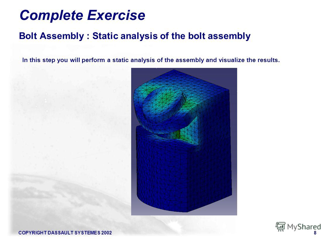 COPYRIGHT DASSAULT SYSTEMES 20028 Complete Exercise Bolt Assembly : Static analysis of the bolt assembly In this step you will perform a static analysis of the assembly and visualize the results.