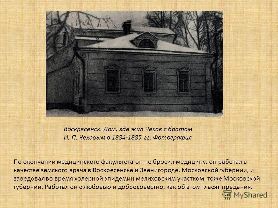 Воскресенск. Дом, где жил Чехов с братом И. П. Чеховым в 1884-1885 гг. Фотография По окончании медицинского факультета он не бросил медицину, он работал в качестве земского врача в Воскресенске и Звенигороде, Московской губернии, и заведовал во время