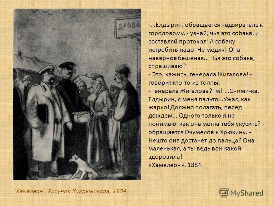 'Хамелеон'. Рисунок Кукрыниксов, 1954 -...Елдырин, обращается надзиратель к городовому, - узнай, чья это собака, и составляй протокол! А собаку истребить надо. Не медля! Она наверное бешеная... Чья это собака, спрашиваю? - Это, кажись, генерала Жигал