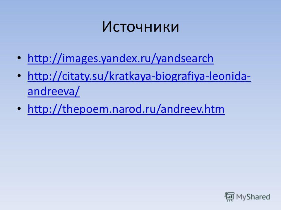 Источники http://images.yandex.ru/yandsearch http://citaty.su/kratkaya-biografiya-leonida- andreeva/ http://citaty.su/kratkaya-biografiya-leonida- andreeva/ http://thepoem.narod.ru/andreev.htm