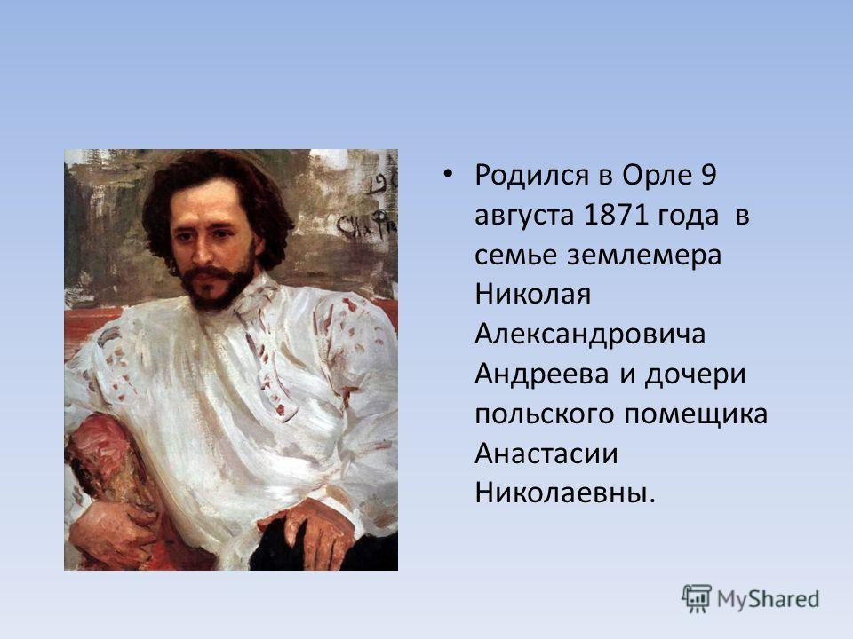 Родился в Орле 9 августа 1871 года в семье землемера Николая Александровича Андреева и дочери польского помещика Анастасии Николаевны.