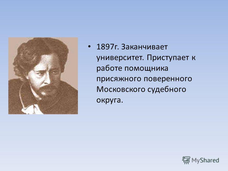 1897 г. Заканчивает университет. Приступает к работе помощника присяжного поверенного Московского судебного округа.