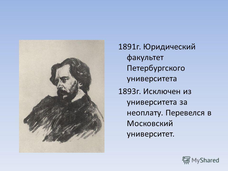 1891 г. Юридический факультет Петербургского университета 1893 г. Исключен из университета за неоплату. Перевелся в Московский университет.