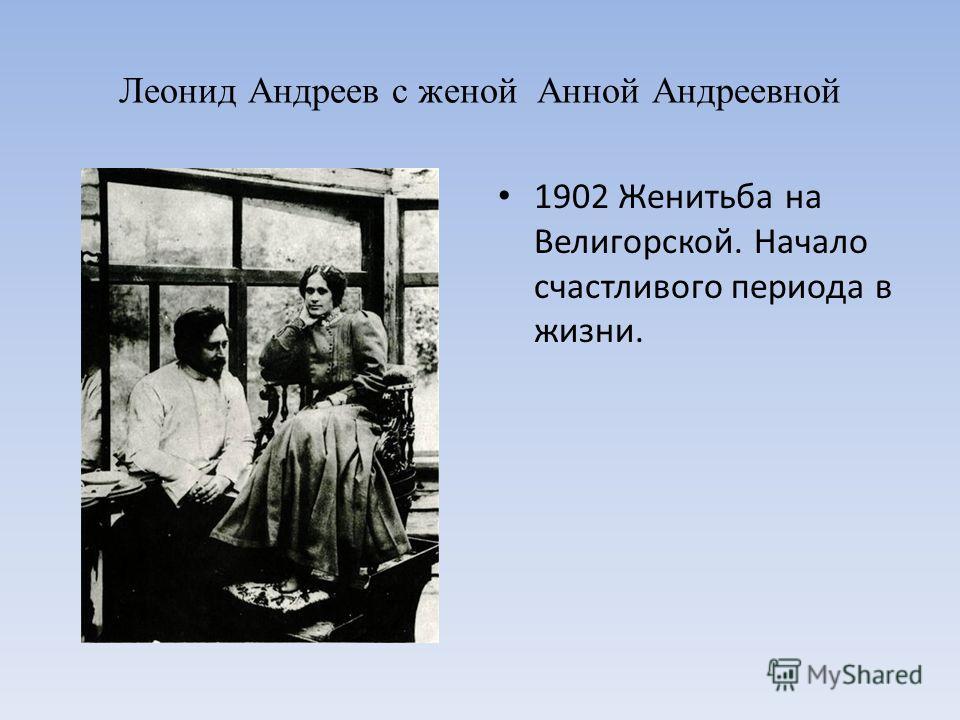 Леонид Андреев с женой Анной Андреевной 1902 Женитьба на Велигорской. Начало счастливого периода в жизни.