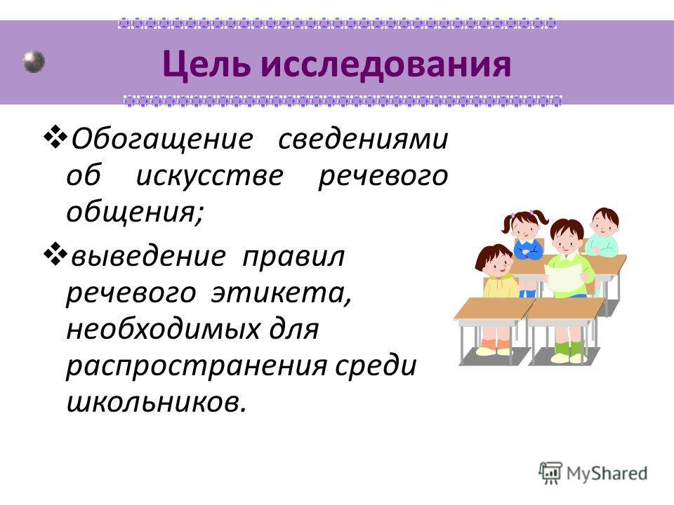 Цель исследования Обогащение сведениями об искусстве речевого общения; выведение правил речевого этикета, необходимых для распространения среди школьников.