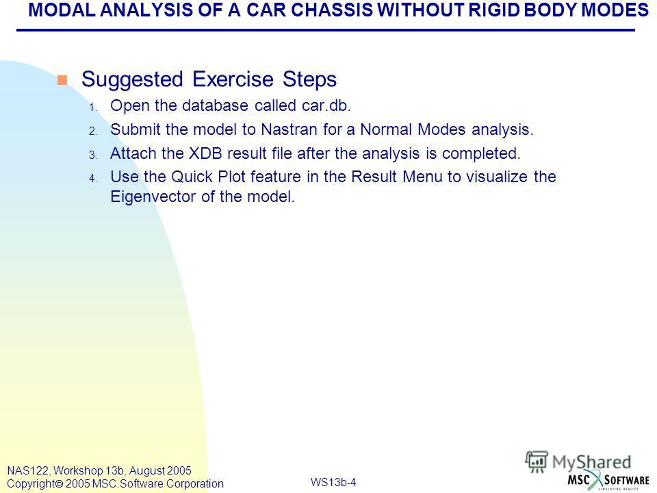 WS13b-4 NAS122, Workshop 13b, August 2005 Copyright 2005 MSC.Software Corporation MODAL ANALYSIS OF A CAR CHASSIS WITHOUT RIGID BODY MODES n Suggested Exercise Steps 1. Open the database called car.db. 2. Submit the model to Nastran for a Normal Mode