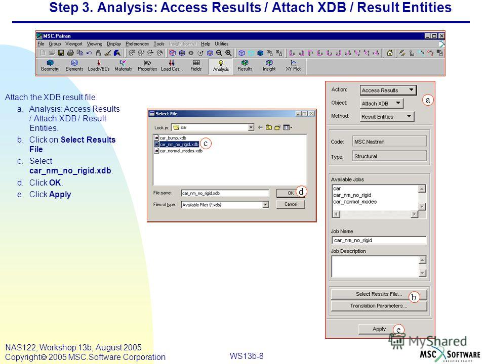 WS13b-8 NAS122, Workshop 13b, August 2005 Copyright 2005 MSC.Software Corporation Step 3. Analysis: Access Results / Attach XDB / Result Entities Attach the XDB result file. a.Analysis: Access Results / Attach XDB / Result Entities. b.Click on Select