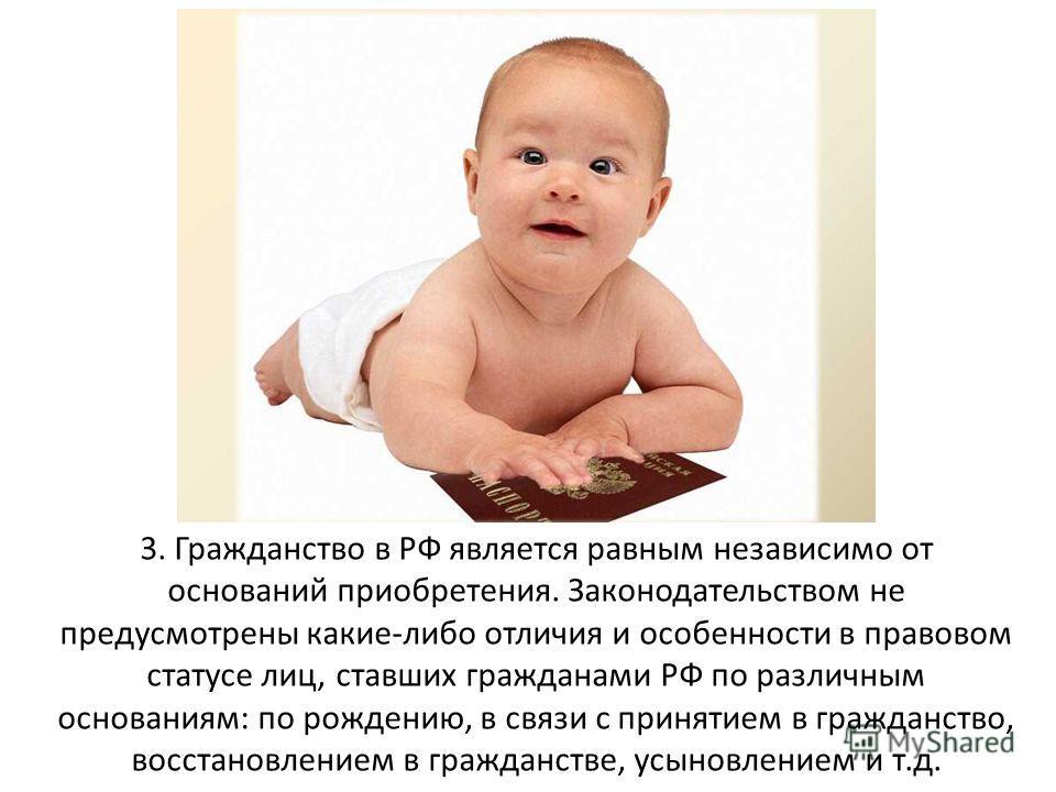 3. Гражданство в РФ является равным независимо от оснований приобретения. Законодательством не предусмотрены какие-либо отличия и особенности в правовом статусе лиц, ставших гражданами РФ по различным основаниям: по рождению, в связи с принятием в гр