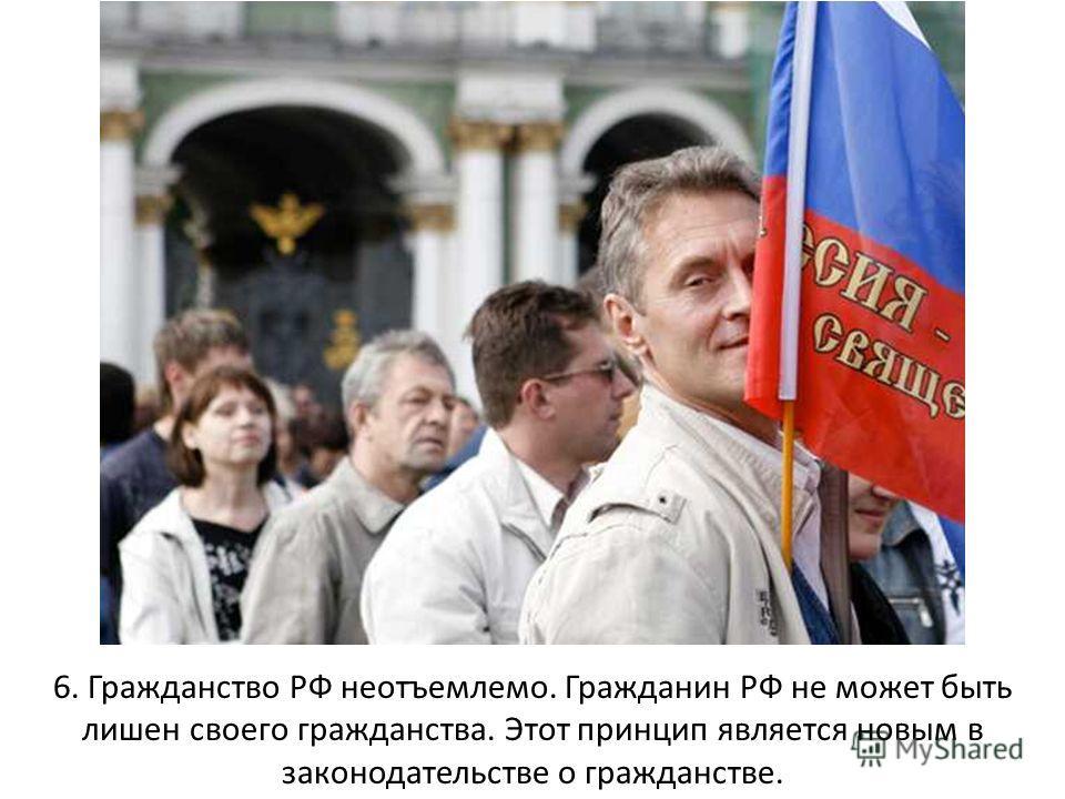 6. Гражданство РФ неотъемлемо. Гражданин РФ не может быть лишен своего гражданства. Этот принцип является новым в законодательстве о гражданстве.