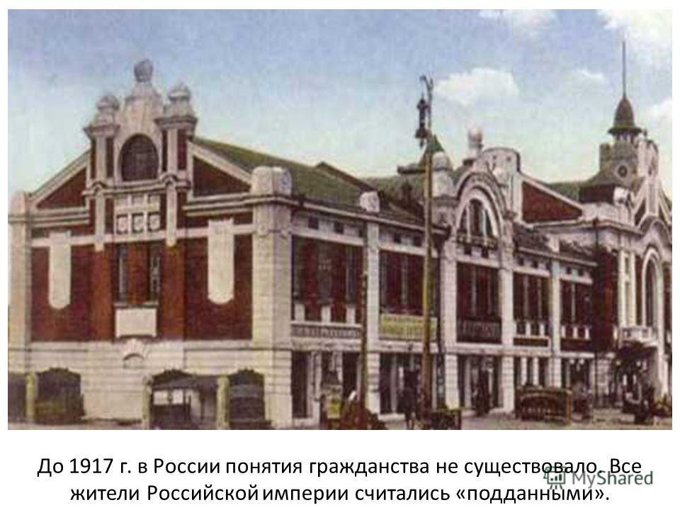 До 1917 г. в России понятия гражданства не существовало. Все жители Российской империи считались «подданными».