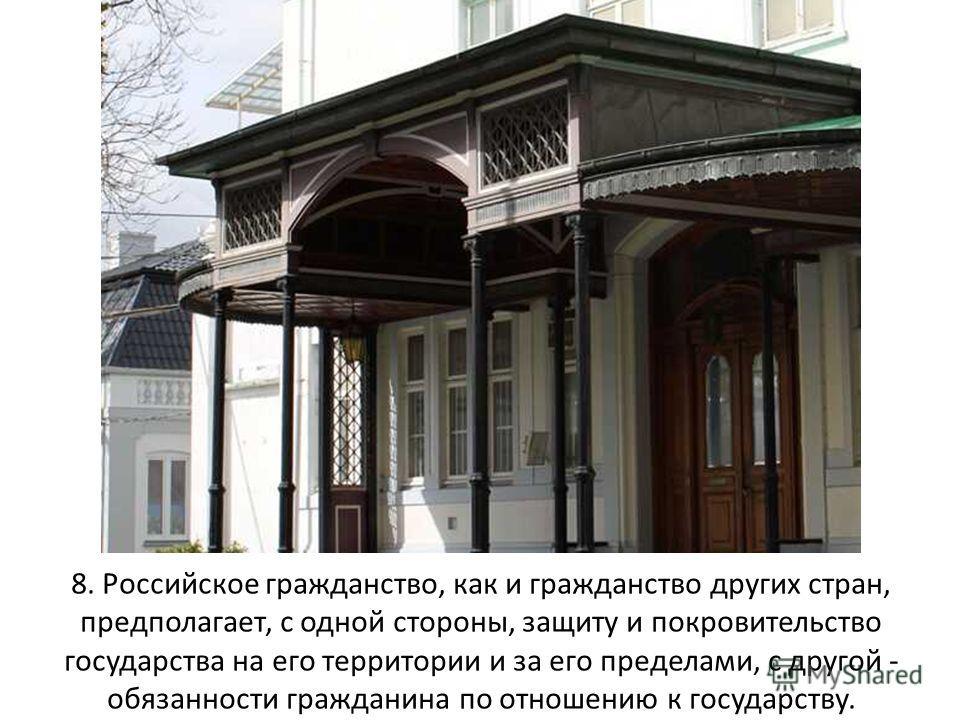 8. Российское гражданство, как и гражданство других стран, предполагает, с одной стороны, защиту и покровительство государства на его территории и за его пределами, с другой - обязанности гражданина по отношению к государству.