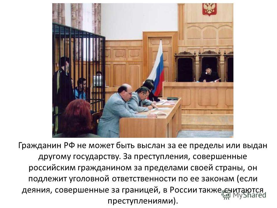 Гражданин РФ не может быть выслан за ее пределы или выдан другому государству. За преступления, совершенные российским гражданином за пределами своей страны, он подлежит уголовной ответственности по ее законам (если деяния, совершенные за границей, в