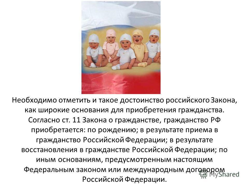 Необходимо отметить и такое достоинство российского Закона, как широкие основания для приобретения гражданства. Согласно ст. 11 Закона о гражданстве, гражданство РФ приобретается: по рождению; в результате приема в гражданство Российской Федерации; в