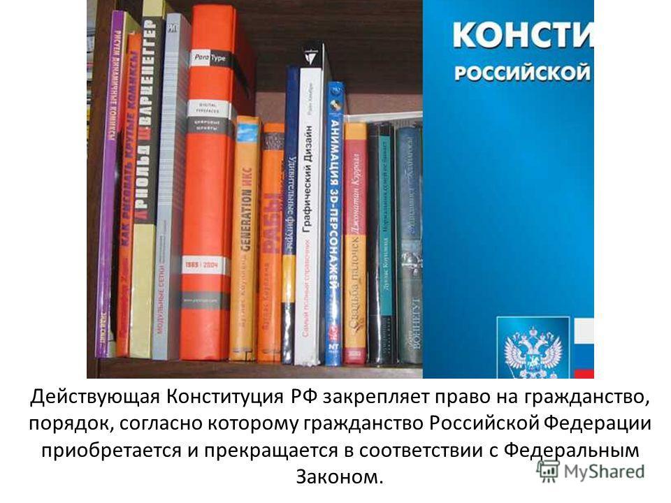Действующая Конституция РФ закрепляет право на гражданство, порядок, согласно которому гражданство Российской Федерации приобретается и прекращается в соответствии с Федеральным Законом.