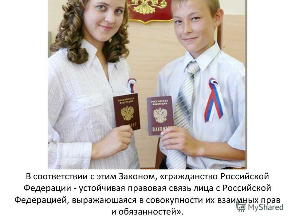 В соответствии с этим Законом, «гражданство Российской Федерации - устойчивая правовая связь лица с Российской Федерацией, выражающаяся в совокупности их взаимных прав и обязанностей».