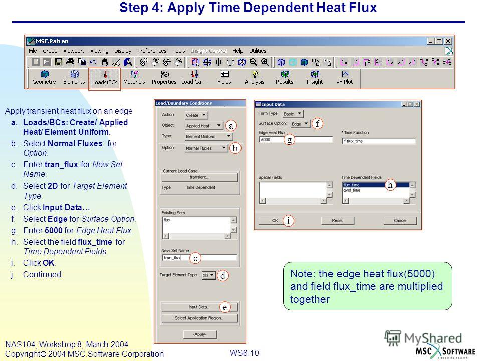 WS8-10 NAS104, Workshop 8, March 2004 Copyright 2004 MSC.Software Corporation Step 4: Apply Time Dependent Heat Flux Apply transient heat flux on an edge a.Loads/BCs: Create/ Applied Heat/ Element Uniform. b.Select Normal Fluxes for Option. c.Enter t