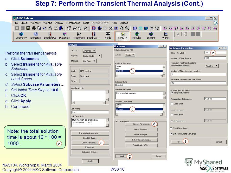 WS8-16 NAS104, Workshop 8, March 2004 Copyright 2004 MSC.Software Corporation Step 7: Perform the Transient Thermal Analysis (Cont.) Perform the transient analysis a.Click Subcases. b.Select transient for Available Subcases. c.Select transient for Av