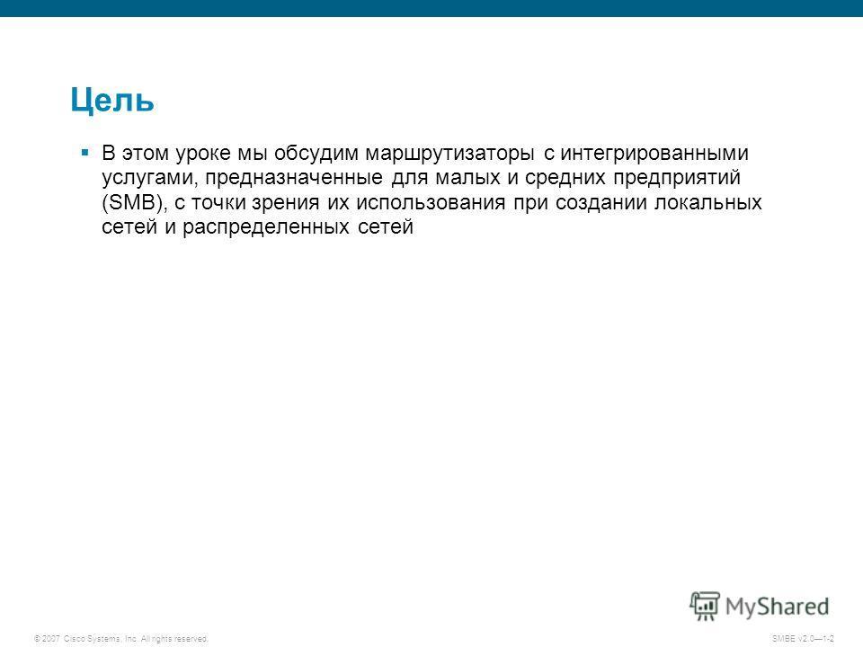 © 2007 Cisco Systems, Inc. All rights reserved. SMBE v2.01-2 Цель В этом уроке мы обсудим маршрутизаторы с интегрированными услугами, предназначенные для малых и средних предприятий (SMB), с точки зрения их использования при создании локальных сетей