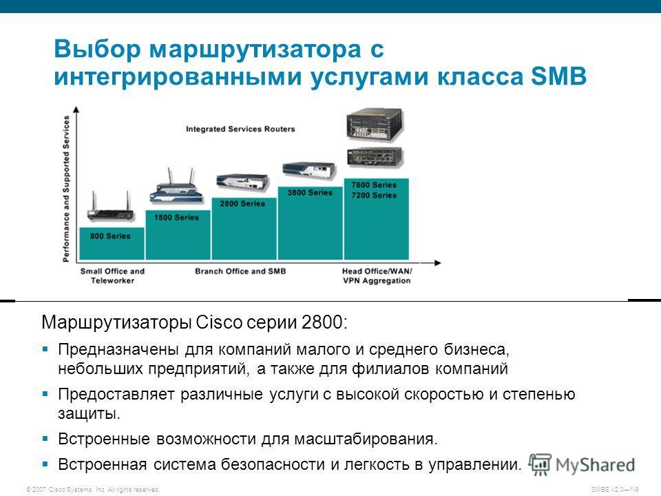 © 2007 Cisco Systems, Inc. All rights reserved. SMBE v2.01-9 Выбор маршрутизатора с интегрированными услугами класса SMB Маршрутизаторы Cisco серии 2800: Предназначены для компаний малого и среднего бизнеса, небольших предприятий, а также для филиало