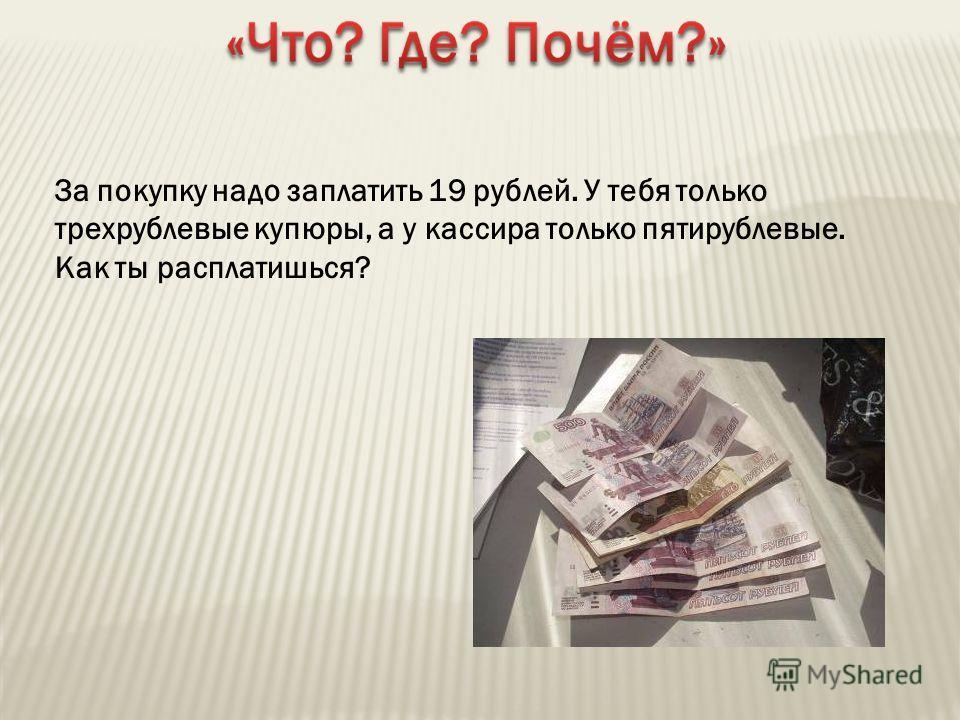 За покупку надо заплатить 19 рублей. У тебя только трехрублевые купюры, а у кассира только пятирублевые. Как ты расплатишься? 3 x 8 – 5