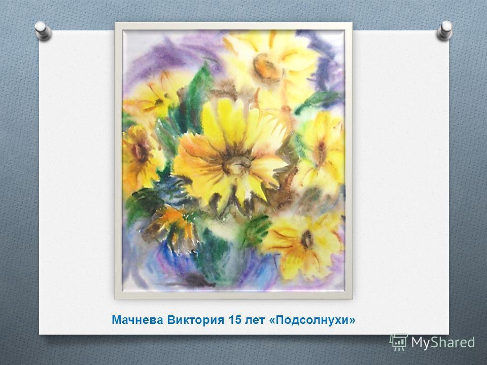 Мачнева Виктория 15 лет «Подсолнухи»