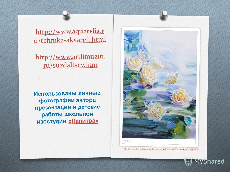 http://www.aquarelia.r u/tehnika-akvareli.html http://www.artlimuzin. ru/suzdaltsev.htm Использованы личные фотографии автора презентации и детские работы школьной изостудии « Палитра »« Палитра » http://www.timoshin.ru/natyurmorty-akvarelyu/kartina-