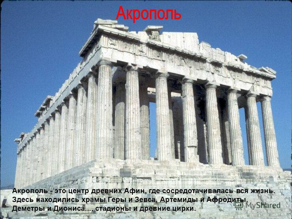 Акрополь - это центр древних Афин, где сосредотачивалась вся жизнь. Здесь находились храмы Геры и Зевса, Артемиды и Афродиты, Деметры и Диониса..., стадионы и древние цирки.