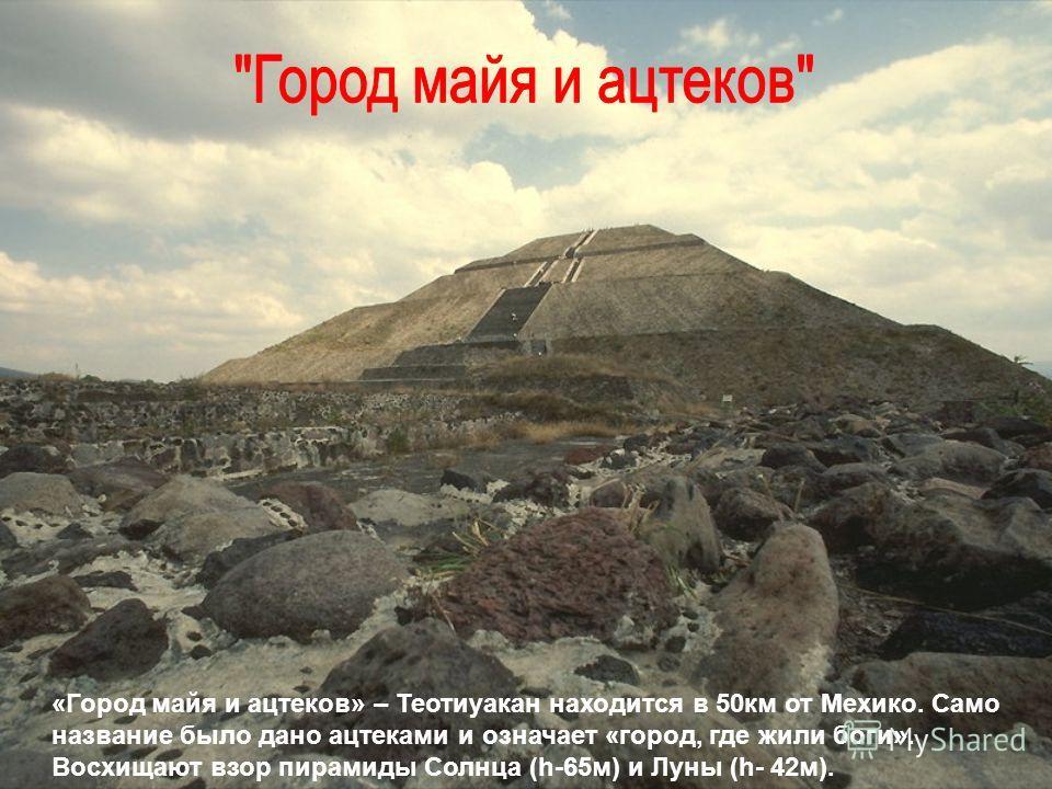 «Город майя и ацтеков» – Теотиуакан находится в 50 км от Мехико. Само название было дано ацтеками и означает «город, где жили боги». Восхищают взор пирамиды Солнца (h-65 м) и Луны (h- 42 м).