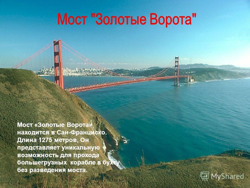 Мост «Золотые Ворота» находится в Сан-Франциско. Длина 1275 метров, Он представляет уникальную возможность для прохода большегрузных корабле в бухту без разведения моста.