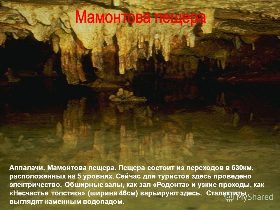Аппалачи. Мамонтова пещера. Пещера состоит из переходов в 530 км, расположенных на 5 уровнях. Сейчас для туристов здесь проведено электричество. Обширные залы, как зал «Родонта» и узкие проходы, как «Несчастье толстяка» (ширина 46 см) варьируют здесь