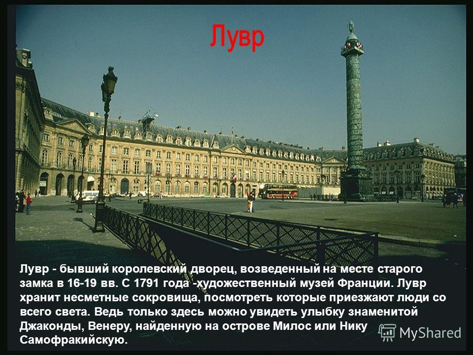 Лувр - бывший королевский дворец, возведенный на месте старого замка в 16-19 вв. С 1791 года -художественный музей Франции. Лувр хранит несметные сокровища, посмотреть которые приезжают люди со всего света. Ведь только здесь можно увидеть улыбку знам